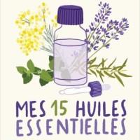 Mes 15 huiles essentielles - Les indispensables pour se soigner vite et bien