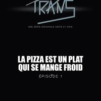 Trans - épisode 1 : La pizza est un plat qui se mange froid